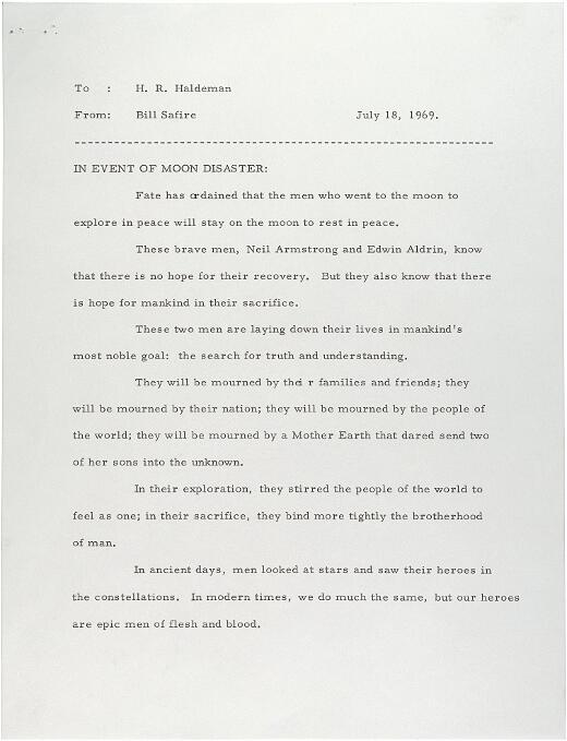 Il 18 luglio del 1969, mentre il mondo attendeva con ansia che Apollo 11 atterrasse in sicurezza sulla superficie della Luna, William Safire immagina lo scenario peggiore scrivendo la seguente nota al presidente del personale Nixon, H. R. Haldeman. Il suo contenuto: un piano di emergenza, sotto forma di un discorso che Nixon avrebbe dovuto leggere in cui si diceva che gli astronauti Neil Armstrong e Buzz Aldrin sono rimasti bloccati sulla Luna, per non tornare mai. Fortunatamente per tutti i coinvolti, la nota non è mai stato necessaria.