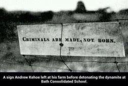 """""""Criminals are made, not born."""" (Criminali si diventa, non si nasce"""") Cartello lasciato da Andrew Kehoe prima di far esplodere la dinamite alla Bath Consolidated School"""