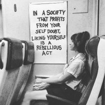 """""""In a society that profits from your self doubt, liking yourself is a ribellious act"""" (Autore sconosciuto)"""