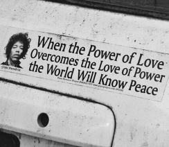 """When the power of love overcomes the love of power the world will know peace"" Jimi Hendrix"